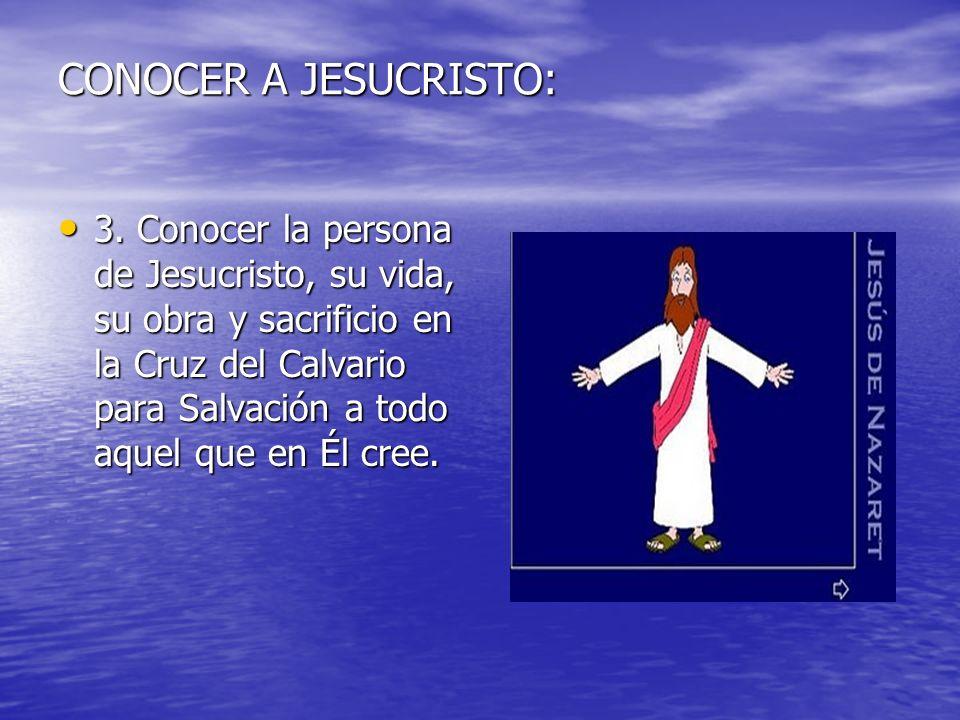 CONOCER A JESUCRISTO: 3. Conocer la persona de Jesucristo, su vida, su obra y sacrificio en la Cruz del Calvario para Salvación a todo aquel que en Él