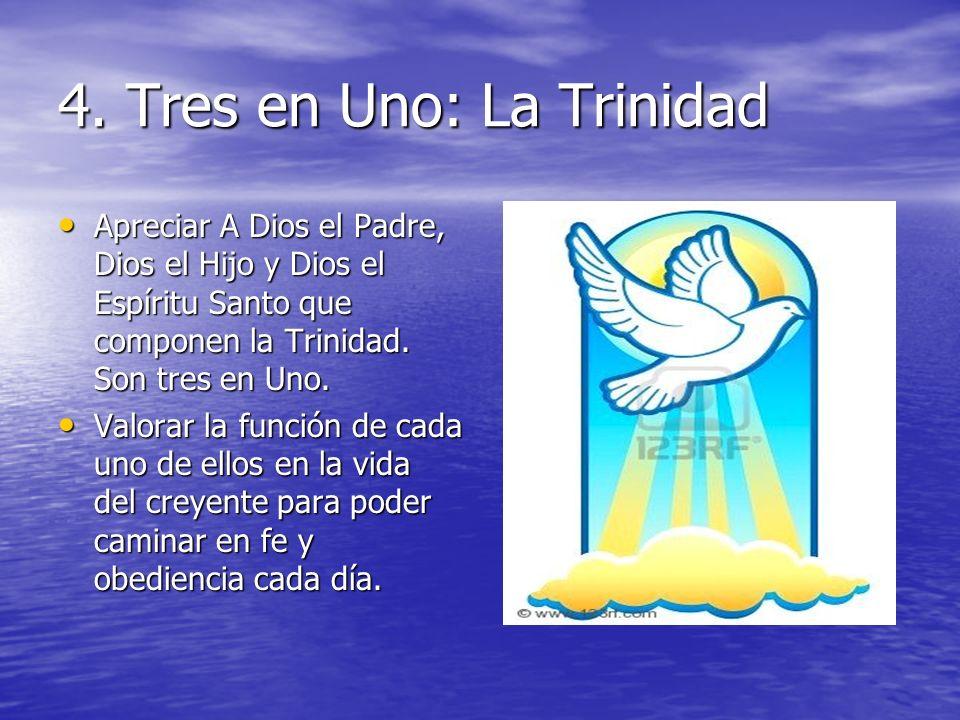 4. Tres en Uno: La Trinidad Apreciar A Dios el Padre, Dios el Hijo y Dios el Espíritu Santo que componen la Trinidad. Son tres en Uno. Apreciar A Dios