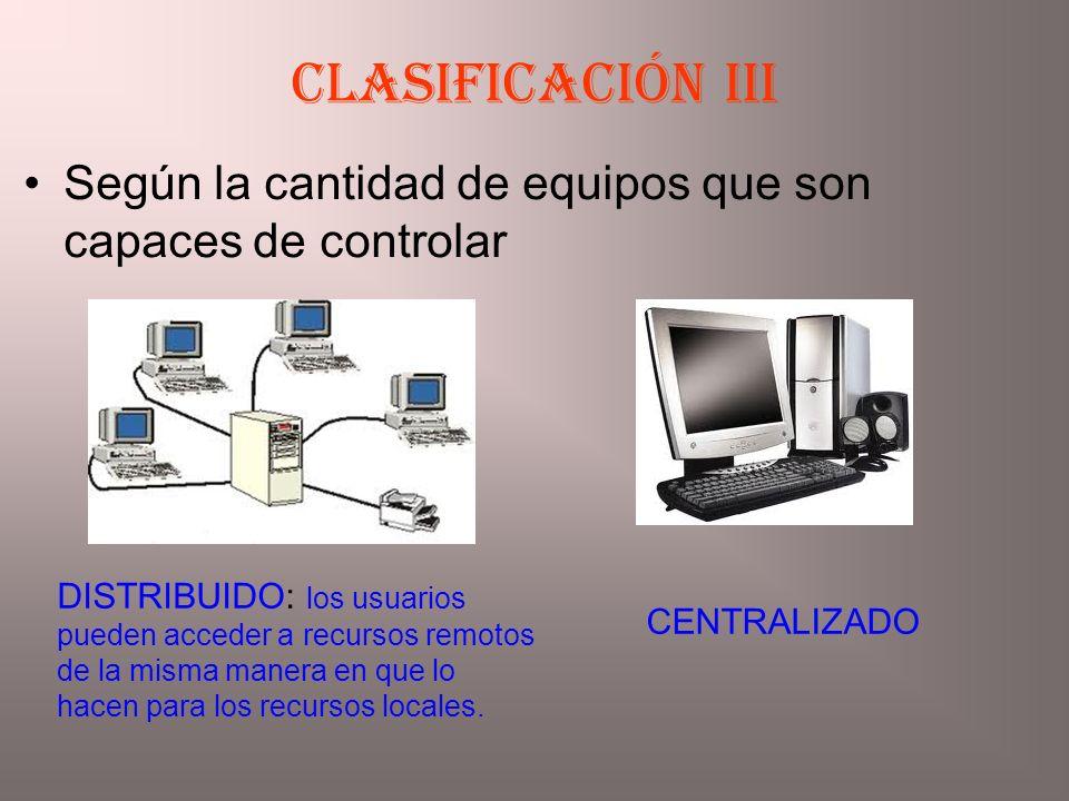 Según la cantidad de equipos que son capaces de controlar Clasificación iiI DISTRIBUIDO: los usuarios pueden acceder a recursos remotos de la misma ma