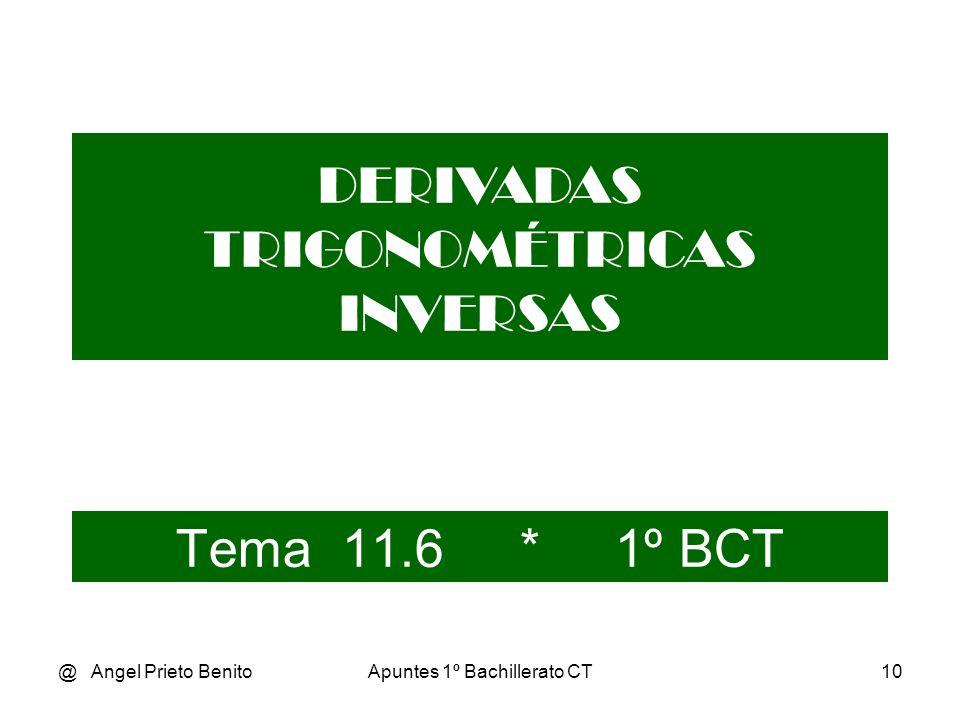 @ Angel Prieto BenitoApuntes 1º Bachillerato CT10 Tema 11.6 * 1º BCT DERIVADAS TRIGONOMÉTRICAS INVERSAS