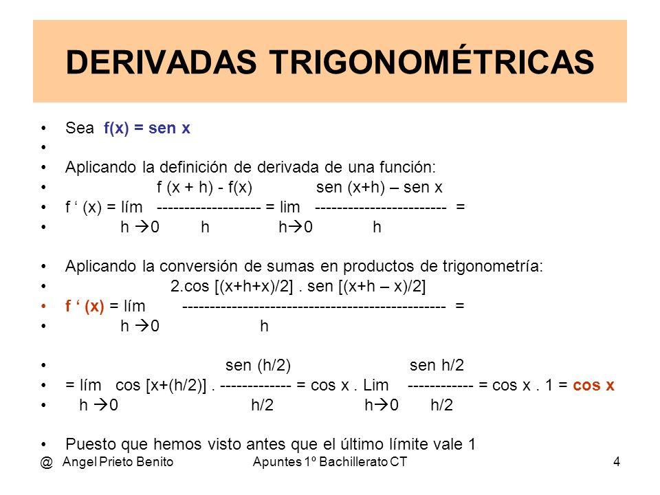 @ Angel Prieto BenitoApuntes 1º Bachillerato CT4 Sea f(x) = sen x Aplicando la definición de derivada de una función: f (x + h) - f(x) sen (x+h) – sen