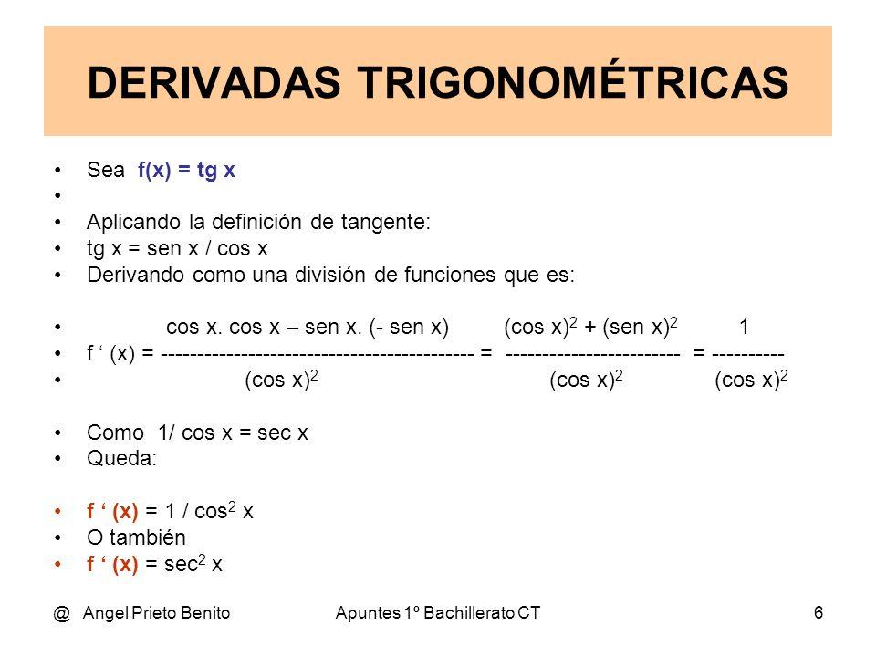 @ Angel Prieto BenitoApuntes 1º Bachillerato CT6 Sea f(x) = tg x Aplicando la definición de tangente: tg x = sen x / cos x Derivando como una división