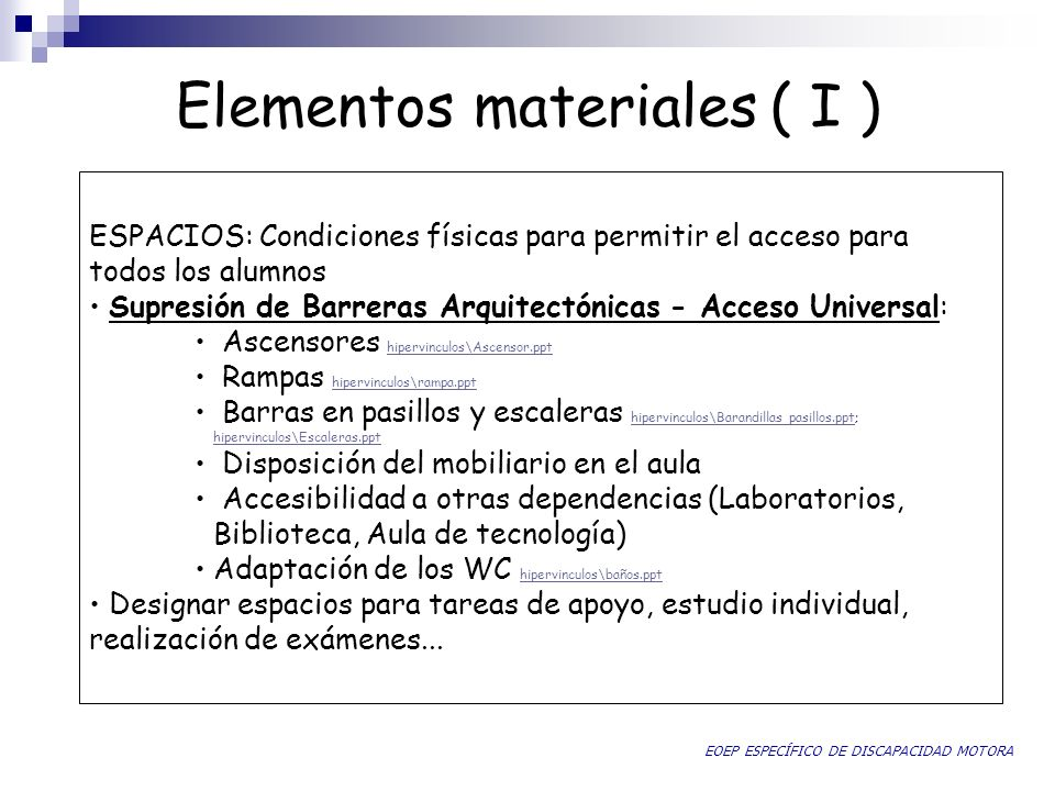 Elementos materiales ( I ) ESPACIOS: Condiciones físicas para permitir el acceso para todos los alumnos Supresión de Barreras Arquitectónicas - Acceso