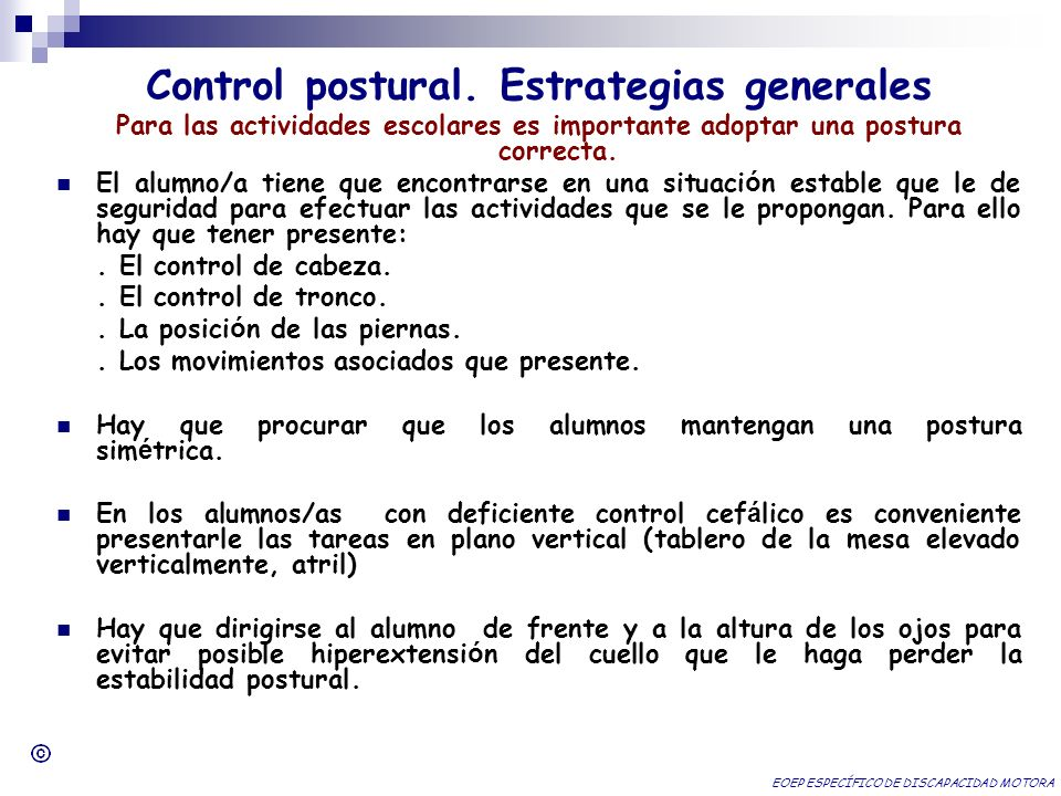 Control postural. Estrategias generales Para las actividades escolares es importante adoptar una postura correcta. El alumno/a tiene que encontrarse e