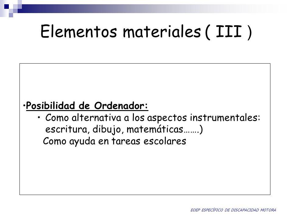 Elementos materiales ( III ) Posibilidad de Ordenador: Como alternativa a los aspectos instrumentales: escritura, dibujo, matemáticas…….) Como ayuda e