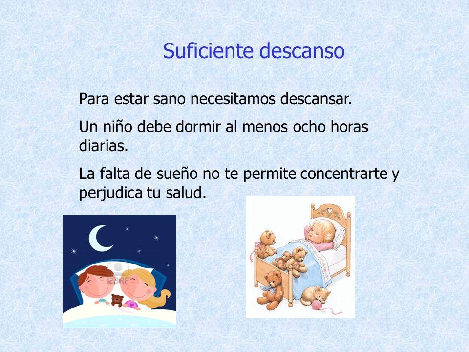 Suficiente descanso Para estar sano necesitamos descansar. Un niño debe dormir al menos ocho horas diarias. La falta de sueño no te permite concentrar