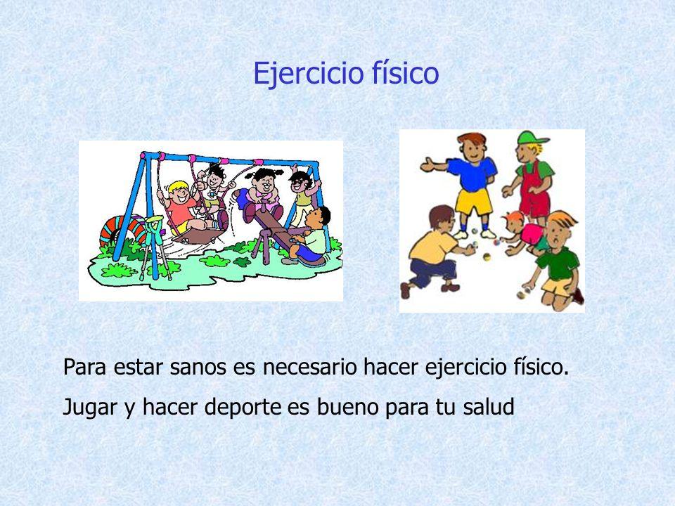 Ejercicio físico Para estar sanos es necesario hacer ejercicio físico. Jugar y hacer deporte es bueno para tu salud