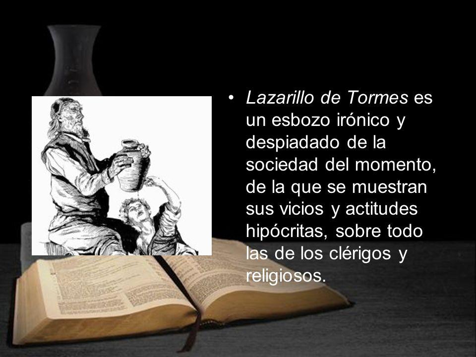 Lazarillo de Tormes es un esbozo irónico y despiadado de la sociedad del momento, de la que se muestran sus vicios y actitudes hipócritas, sobre todo