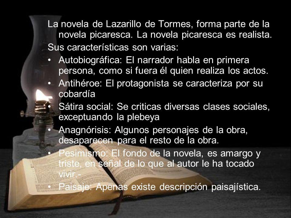 La novela de Lazarillo de Tormes, forma parte de la novela picaresca. La novela picaresca es realista. Sus características son varias: Autobiográfica: