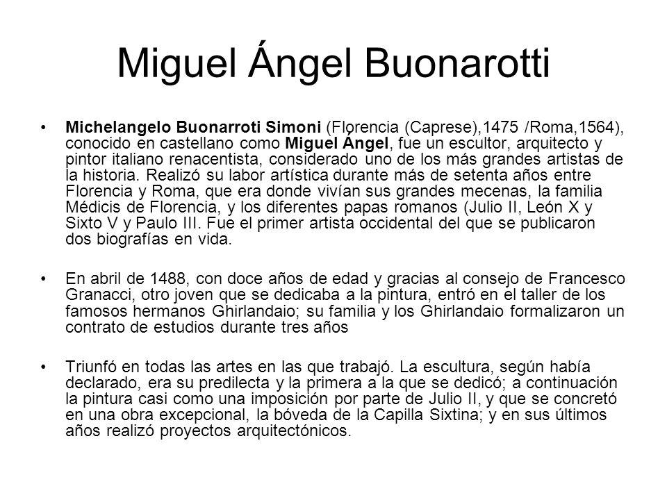 Miguel Ángel Buonarotti Michelangelo Buonarroti Simoni (Florencia (Caprese),1475 /Roma,1564), conocido en castellano como Miguel Ángel, fue un esculto