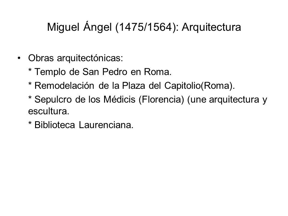 Miguel Ángel (1475/1564): Arquitectura Obras arquitectónicas: * Templo de San Pedro en Roma. * Remodelación de la Plaza del Capitolio(Roma). * Sepulcr