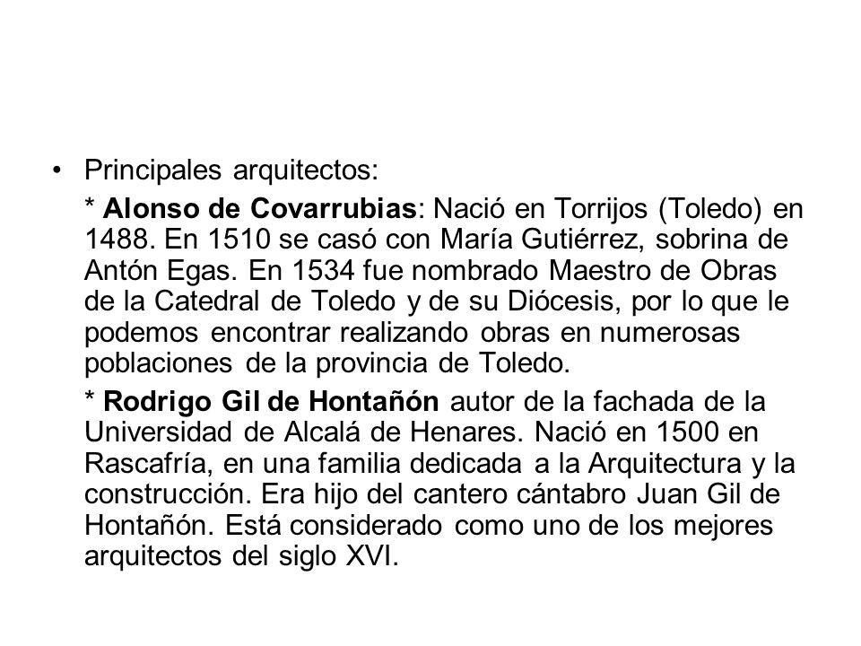 Principales arquitectos: * Alonso de Covarrubias: Nació en Torrijos (Toledo) en 1488. En 1510 se casó con María Gutiérrez, sobrina de Antón Egas. En 1