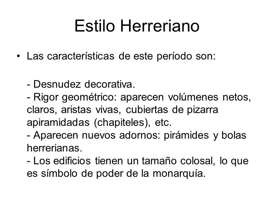 Estilo Herreriano Las características de este período son: - Desnudez decorativa. - Rigor geométrico: aparecen volúmenes netos, claros, aristas vivas,
