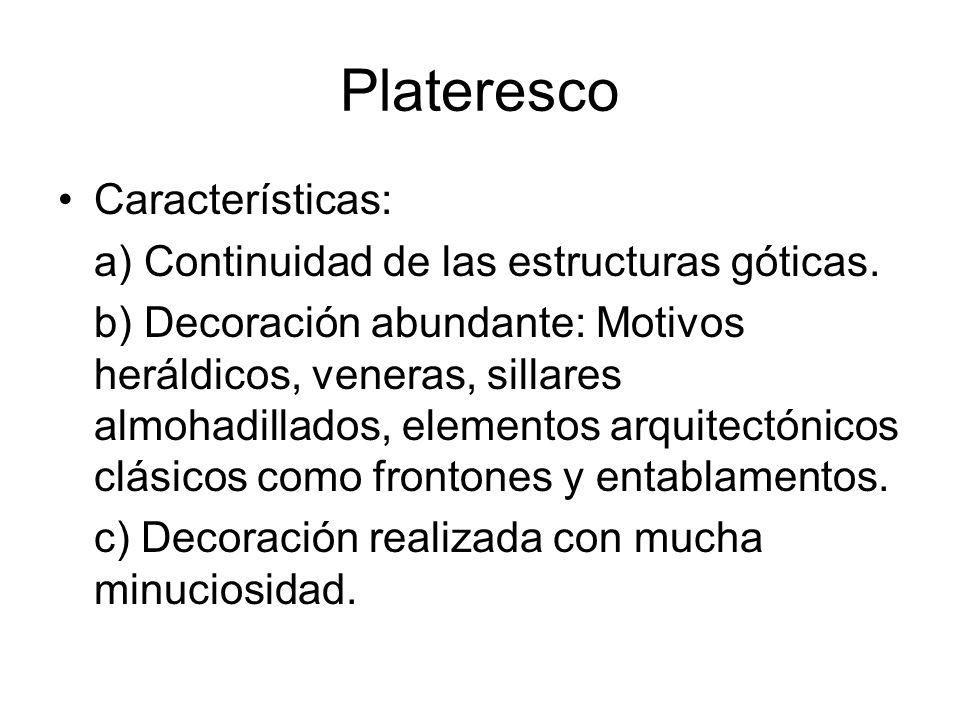 Plateresco Características: a) Continuidad de las estructuras góticas. b) Decoración abundante: Motivos heráldicos, veneras, sillares almohadillados,