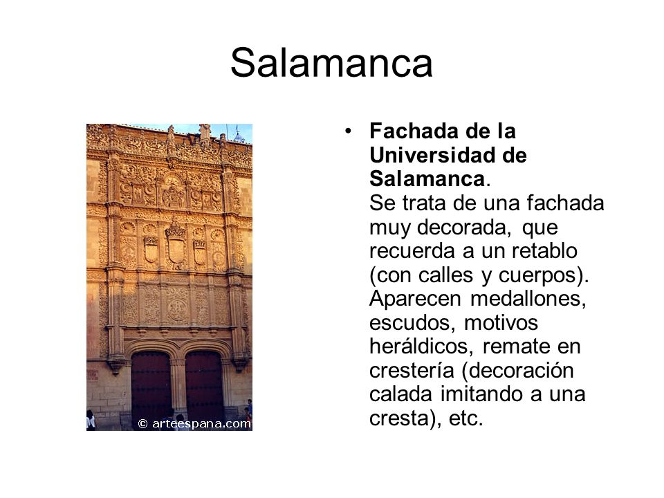Plateresco: Fachada Universidad de Salamanca El Plateresco está caracterizado por fachadas fuertemente adornadas, como si se tratasen de obras de orfebrería (de ahí su nombre), mientras que el interior de los edificios suele estar construido en estilo gótico.