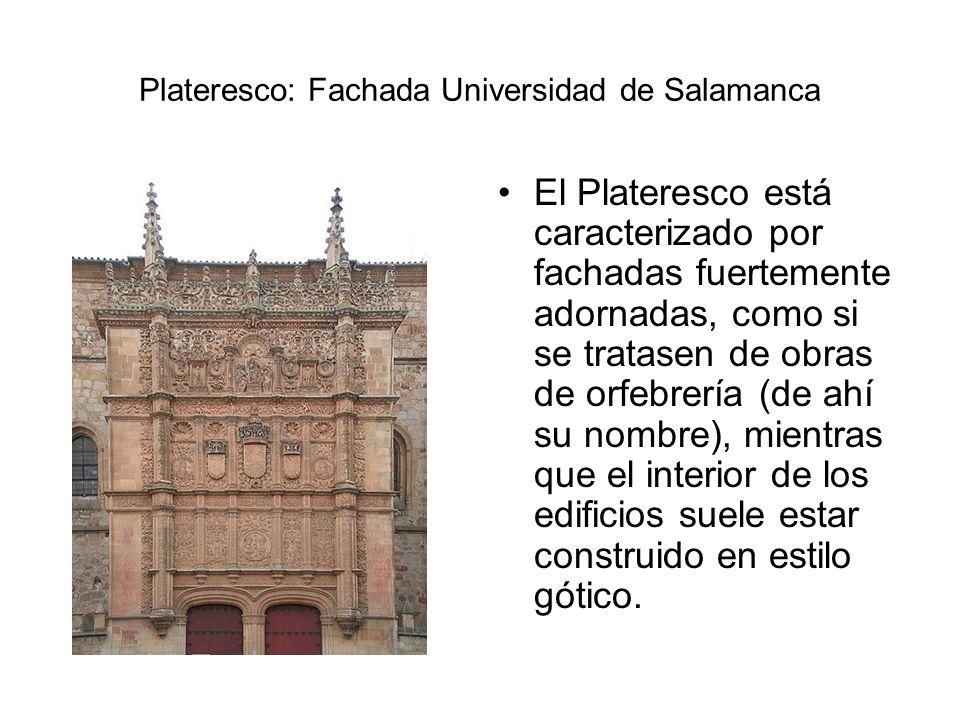 Plateresco: Fachada Universidad de Salamanca El Plateresco está caracterizado por fachadas fuertemente adornadas, como si se tratasen de obras de orfe