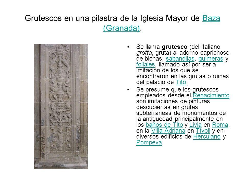 Grutescos en una pilastra de la Iglesia Mayor de Baza (Granada).Baza (Granada) Se llama grutesco (del italiano grotta, gruta) al adorno caprichoso de