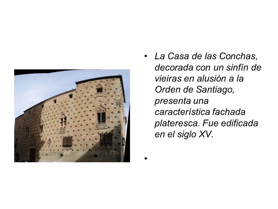 La Casa de las Conchas, decorada con un sinfín de vieiras en alusión a la Orden de Santiago, presenta una característica fachada plateresca. Fue edifi