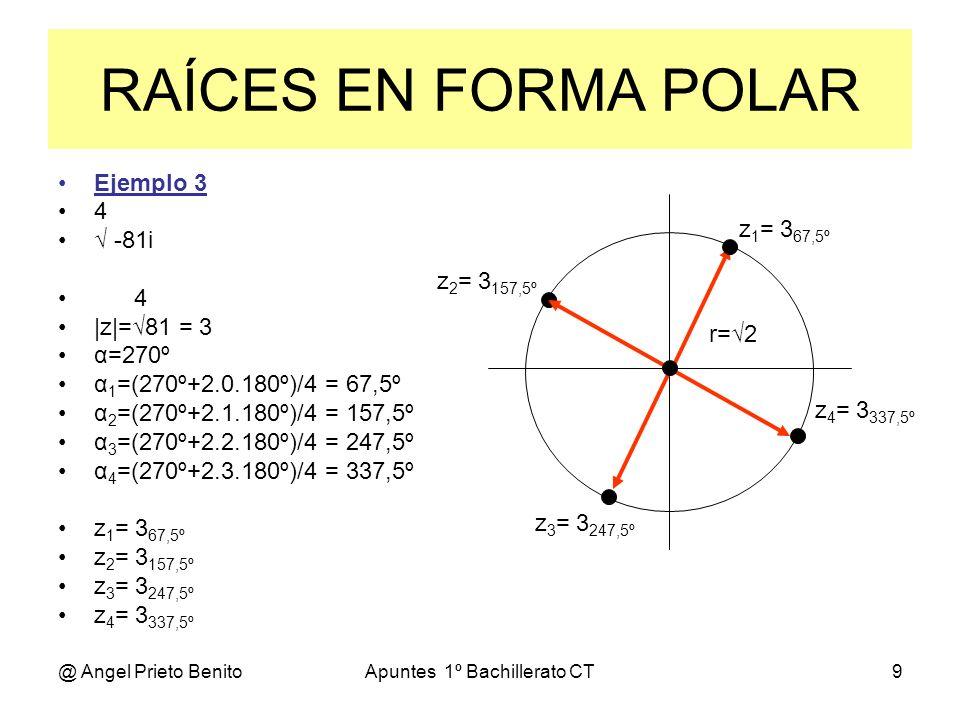 @ Angel Prieto BenitoApuntes 1º Bachillerato CT9 Ejemplo 3 4 -81i 4 |z|=81 = 3 α=270º α 1 =(270º+2.0.180º)/4 = 67,5º α 2 =(270º+2.1.180º)/4 = 157,5º α