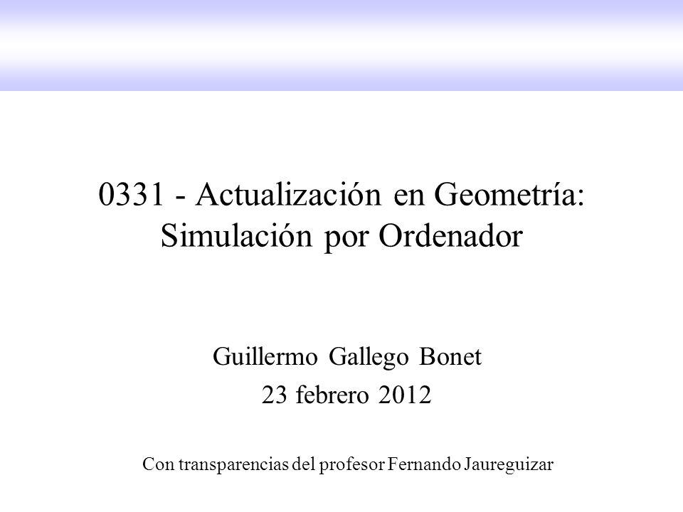 0331 - Actualización en Geometría: Simulación por Ordenador Guillermo Gallego Bonet 23 febrero 2012 Con transparencias del profesor Fernando Jaureguizar