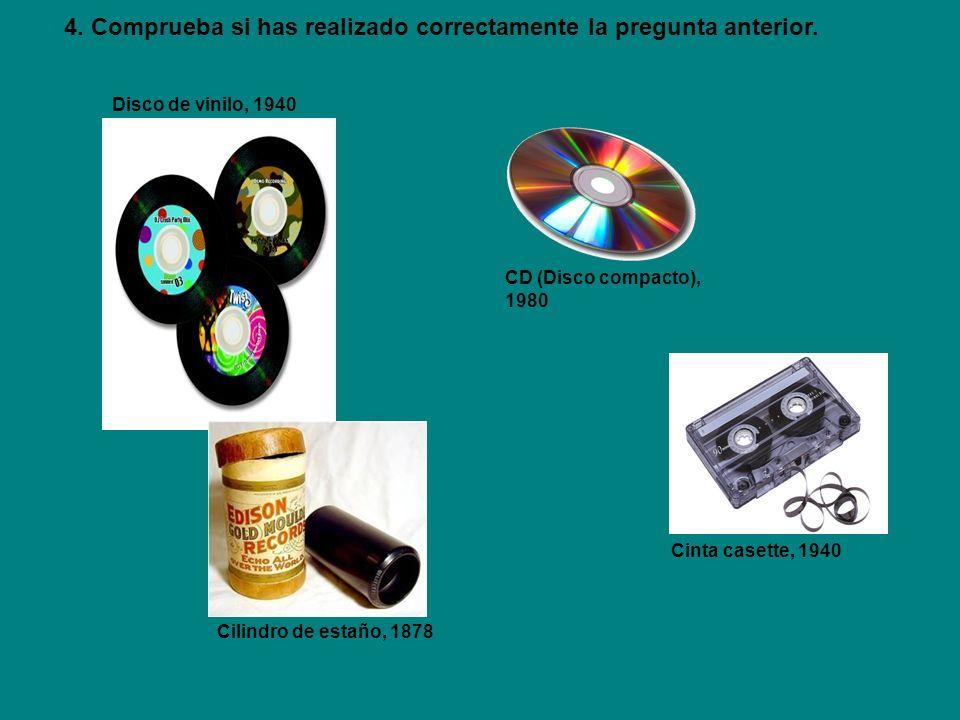 Disco de vinilo, 1940 CD (Disco compacto), 1980 Cinta casette, 1940 Cilindro de estaño, 1878 4. Comprueba si has realizado correctamente la pregunta a