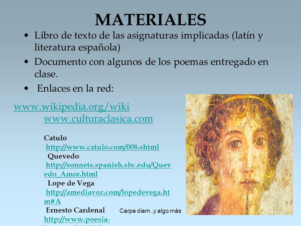Carpe diem..y algo más MATERIALES Libro de texto de las asignaturas implicadas (latín y literatura española) Documento con algunos de los poemas entre