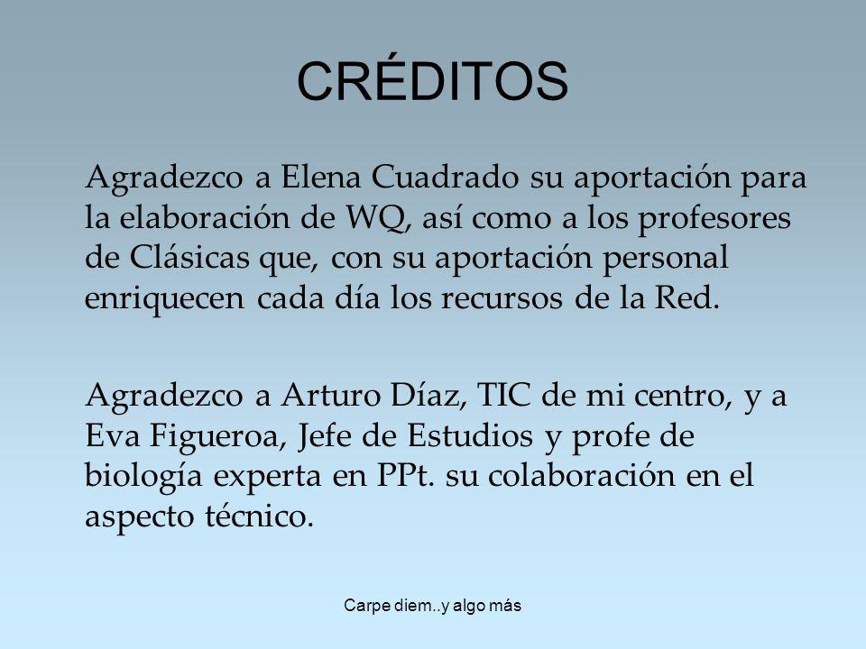 Carpe diem..y algo más CRÉDITOS Agradezco a Elena Cuadrado su aportación para la elaboración de WQ, así como a los profesores de Clásicas que, con su