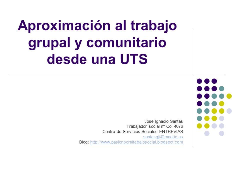 Aproximación al trabajo grupal y comunitario desde una UTS Jose Ignacio Santás Trabajador social nº Col 4076 Centro de Servicios Sociales ENTREVIAS sa