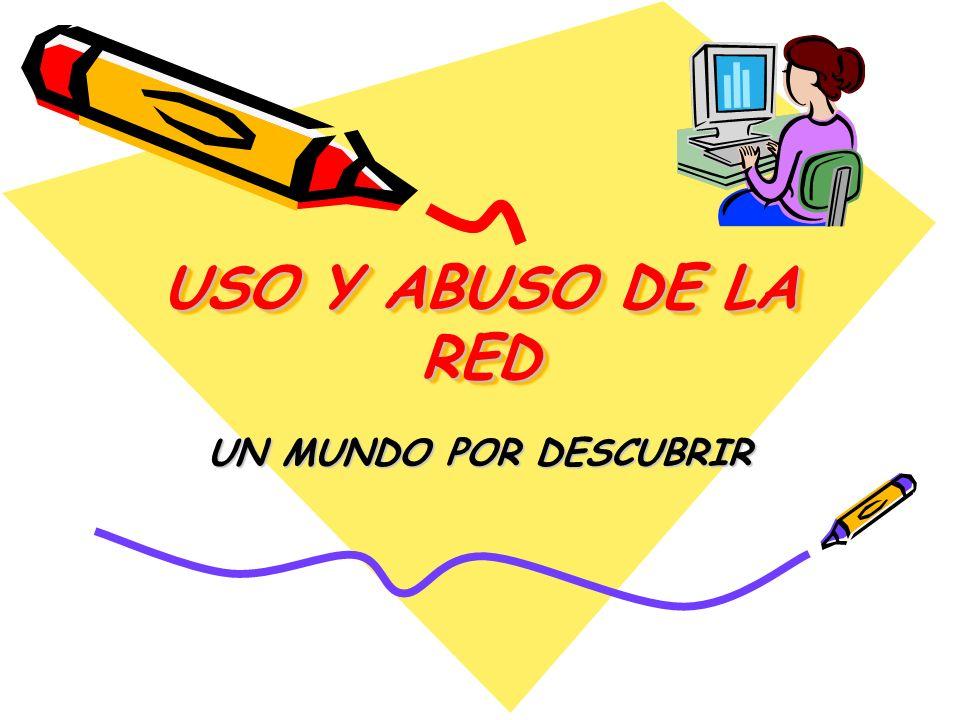USO Y ABUSO DE LA RED UN MUNDO POR DESCUBRIR