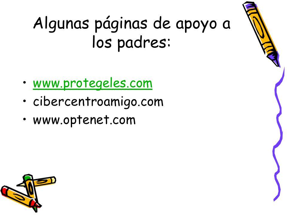 Algunas páginas de apoyo a los padres: www.protegeles.com cibercentroamigo.com www.optenet.com