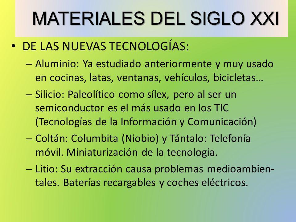 MATERIALES DEL SIGLO XXI MATERIALES DEL SIGLO XXI DE LAS NUEVAS TECNOLOGÍAS: – Aluminio: Ya estudiado anteriormente y muy usado en cocinas, latas, ventanas, vehículos, bicicletas… – Silicio: Paleolítico como sílex, pero al ser un semiconductor es el más usado en los TIC (Tecnologías de la Información y Comunicación) – Coltán: Columbita (Niobio) y Tántalo: Telefonía móvil.