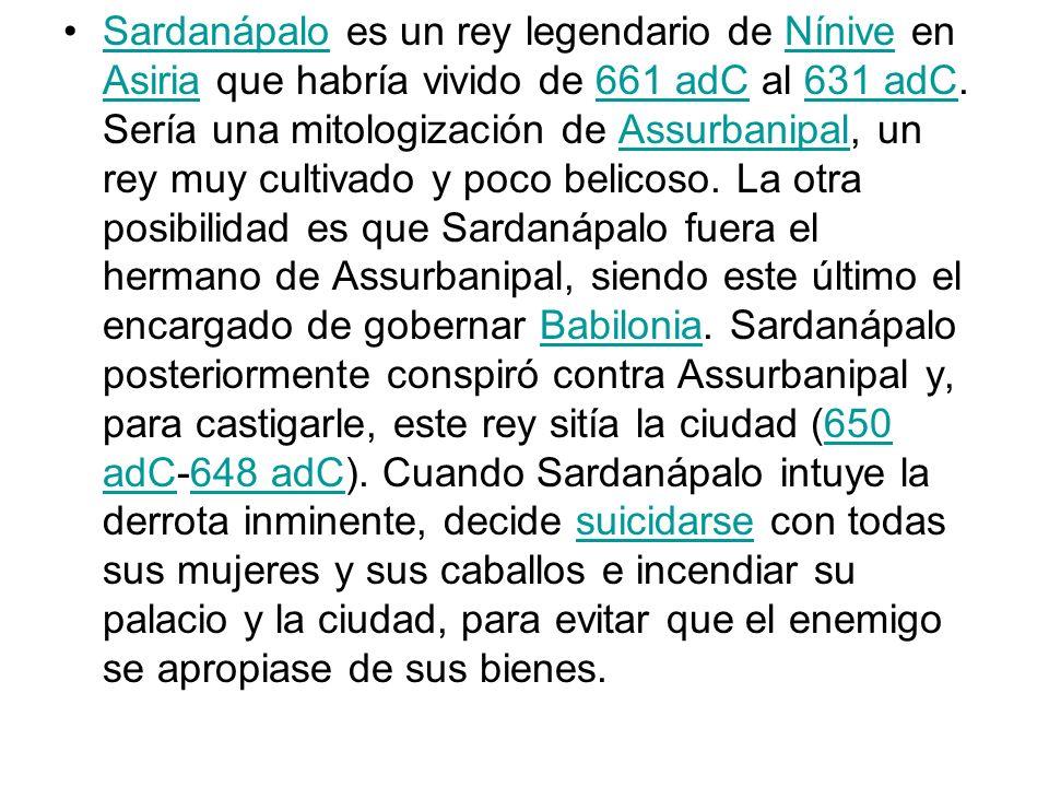 Sardanápalo es un rey legendario de Nínive en Asiria que habría vivido de 661 adC al 631 adC. Sería una mitologización de Assurbanipal, un rey muy cul