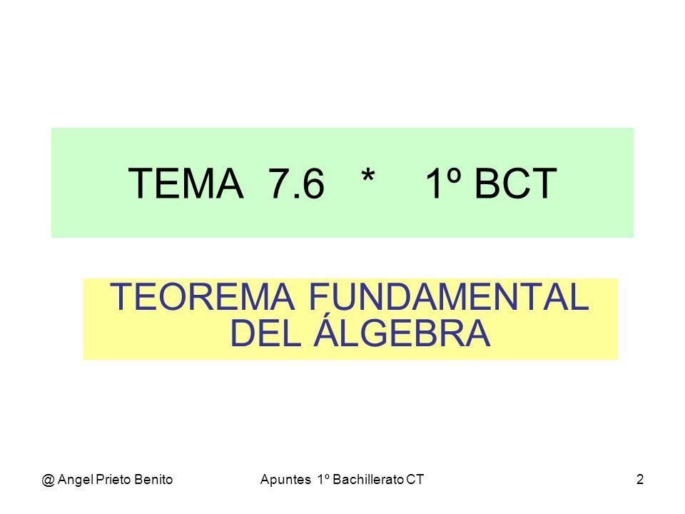 @ Angel Prieto BenitoApuntes 1º Bachillerato CT2 TEOREMA FUNDAMENTAL DEL ÁLGEBRA TEMA 7.6 * 1º BCT