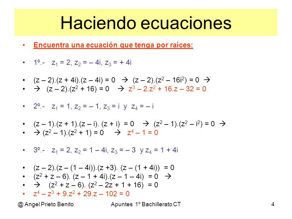 @ Angel Prieto BenitoApuntes 1º Bachillerato CT4 Haciendo ecuaciones Encuentra una ecuación que tenga por raíces: 1º.-z 1 = 2, z 2 = – 4i, z 3 = + 4i