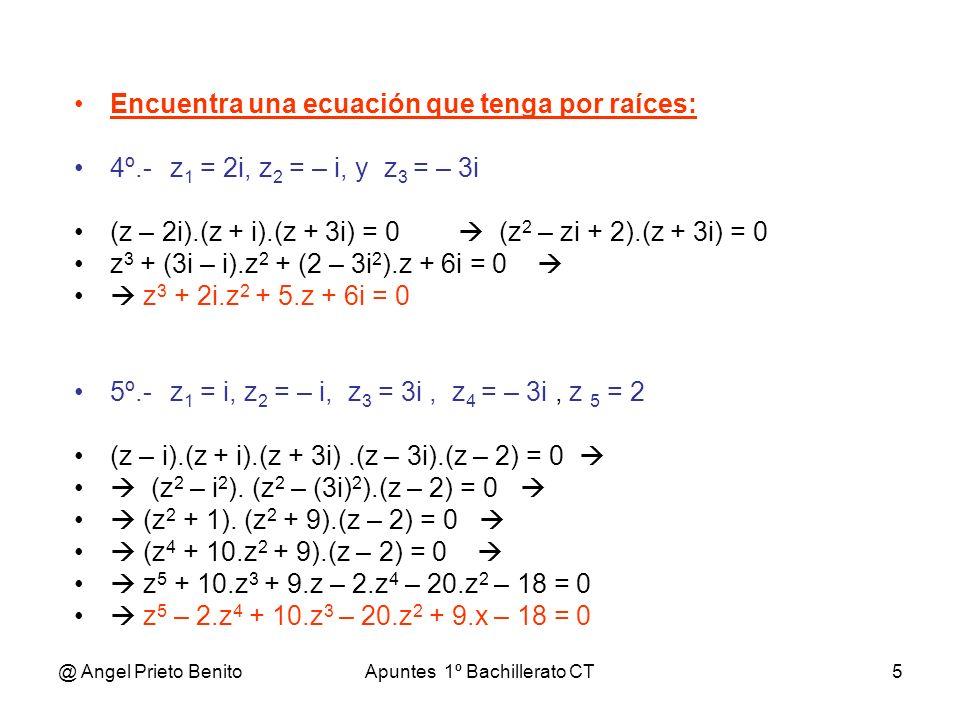 @ Angel Prieto BenitoApuntes 1º Bachillerato CT5 Encuentra una ecuación que tenga por raíces: 4º.-z 1 = 2i, z 2 = – i, y z 3 = – 3i (z – 2i).(z + i).(