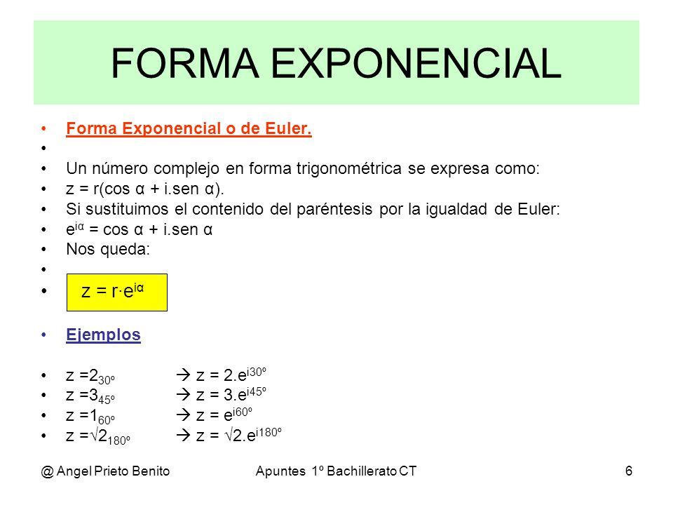 @ Angel Prieto BenitoApuntes 1º Bachillerato CT6 FORMA EXPONENCIAL Forma Exponencial o de Euler. Un número complejo en forma trigonométrica se expresa
