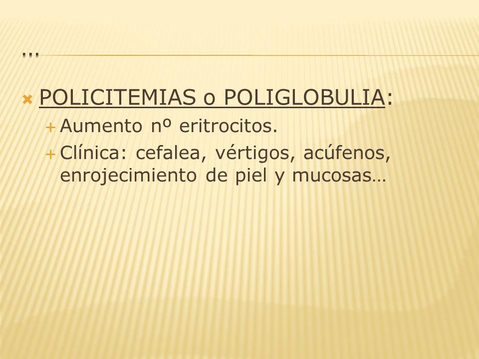 POLICITEMIAS o POLIGLOBULIA: Aumento nº eritrocitos. Clínica: cefalea, vértigos, acúfenos, enrojecimiento de piel y mucosas…