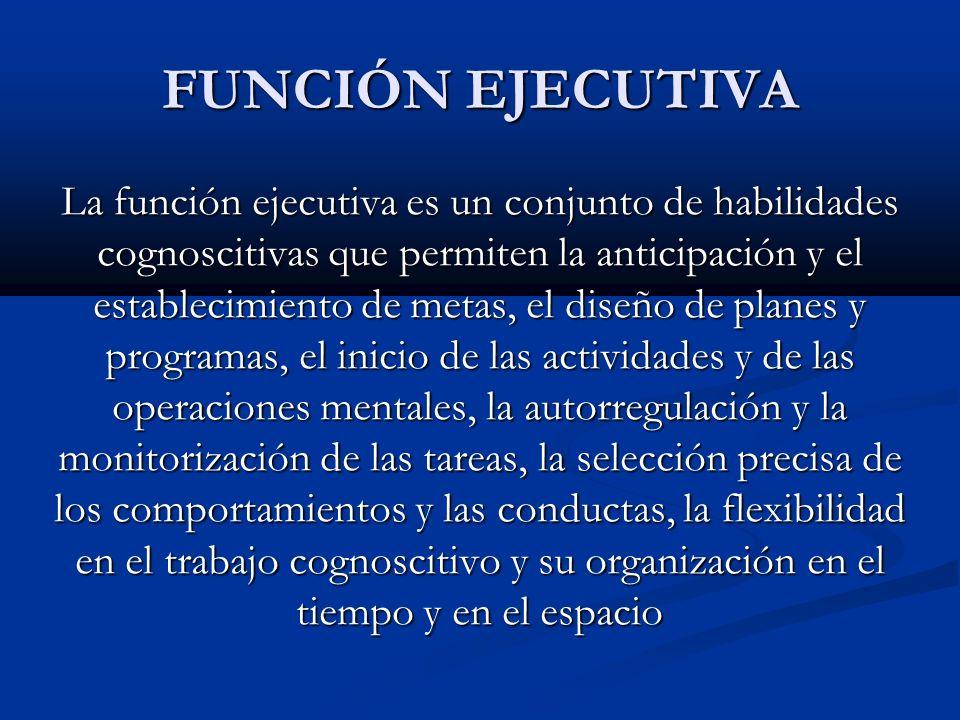 FUNCIÓN EJECUTIVA La función ejecutiva es un conjunto de habilidades cognoscitivas que permiten la anticipación y el establecimiento de metas, el dise