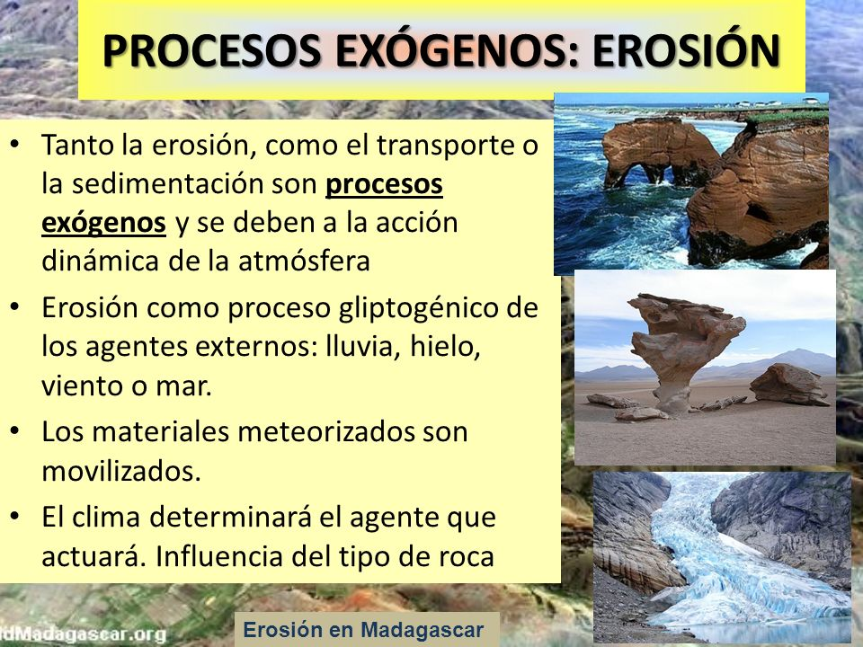 PROCESOS EXÓGENOS: EROSIÓN Tanto la erosión, como el transporte o la sedimentación son procesos exógenos y se deben a la acción dinámica de la atmósfe