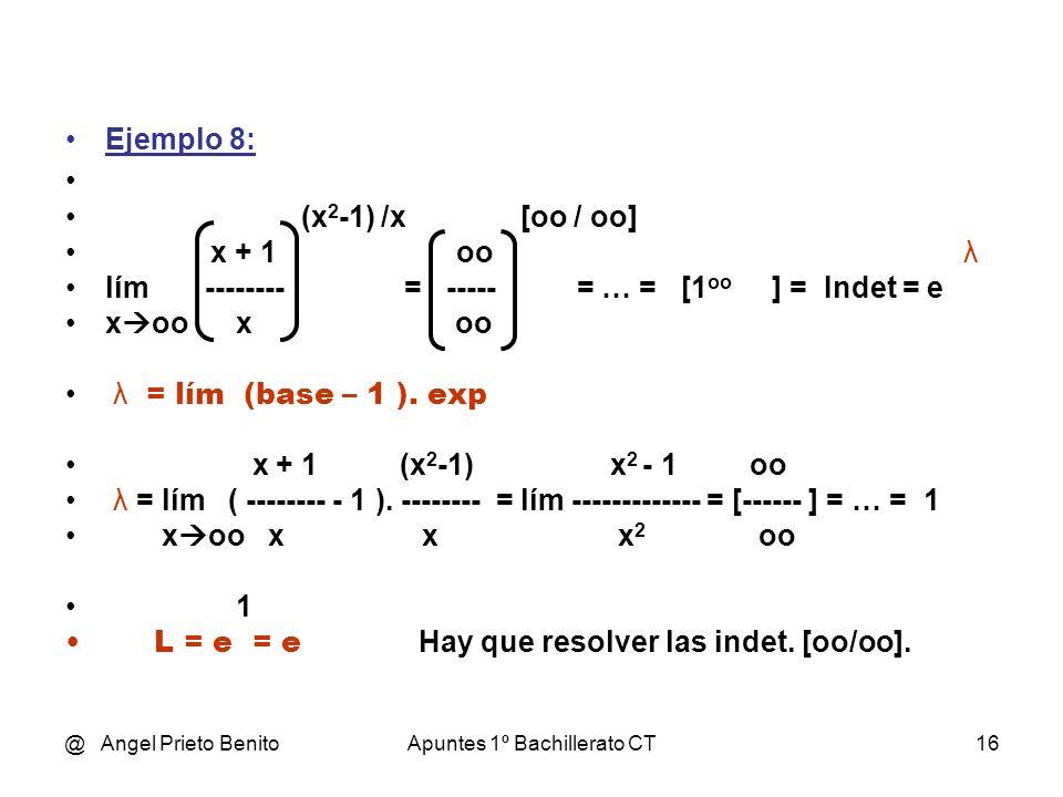 @ Angel Prieto BenitoApuntes 1º Bachillerato CT16 Ejemplo 8: (x 2 -1) /x [oo / oo] x + 1 oo λ lím ------ = ----- = … = [1 oo ] = Indet = e x oo x oo λ