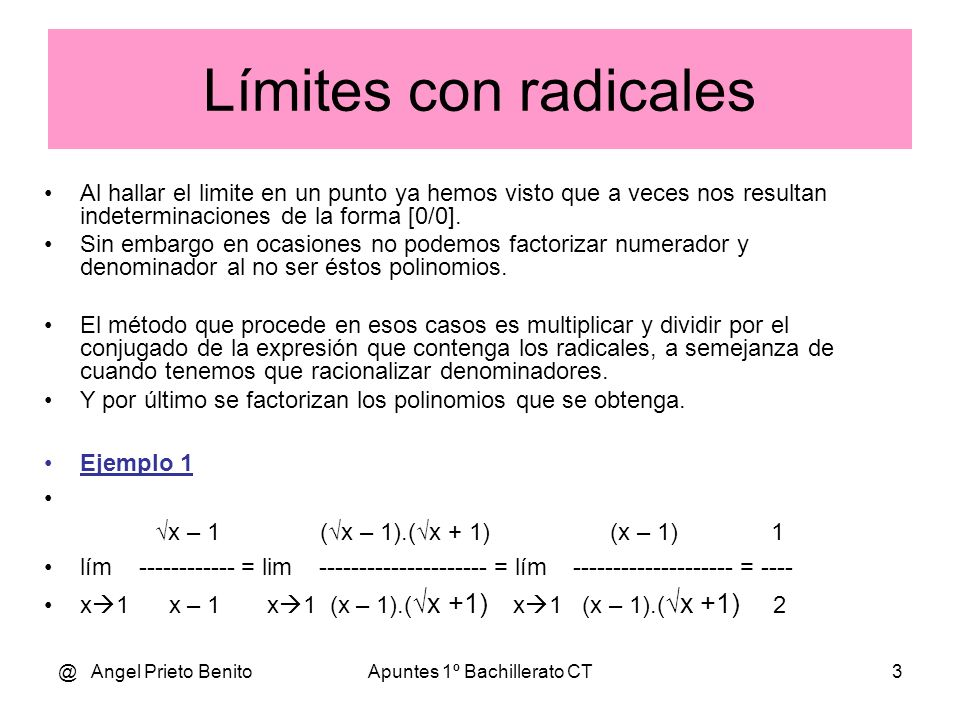 @ Angel Prieto BenitoApuntes 1º Bachillerato CT4 Ejemplo 2 (x – 2) – 1 (3 – 2) – 1 1 – 1 0 lím ---------- = --------------------- = ----------- = [-----] x 3 x – 3 3 – 3 3 – 3 0 Multiplicamos y dividimos por el conjugado: ( (x – 2) – 1).( (x – 2) + 1) x – 2 – 1 lím ------------------------------- = lím ---------------------------- = x 3 (x – 3).( (x – 2) + 1) x 3 (x – 3).( (x – 2) + 1) (x – 3) 1 = lím ---------------------- = -------------------- = 1 / 2 x 3 (x – 3).( (x – 2) + 1) (3 – 2) + 1