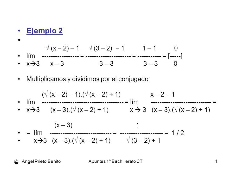 @ Angel Prieto BenitoApuntes 1º Bachillerato CT5 Ejemplo 3 x – 2 4 – 2 2 – 2 0 lím ------------ = --------------- = ---------- = [-----] x 4 (x – 3) – 1 (4 – 3) – 1 1 – 1 0 Multiplicamos y dividimos por el conjugado: ( x – 2).( x + 2).