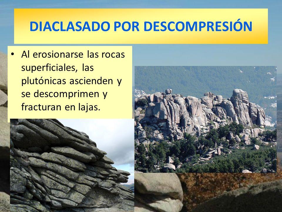 DIACLASADO POR DESCOMPRESIÓN Al erosionarse las rocas superficiales, las plutónicas ascienden y se descomprimen y fracturan en lajas.