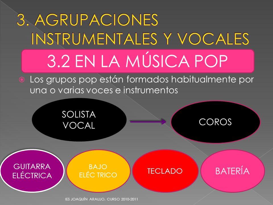 Los grupos pop están formados habitualmente por una o varias voces e instrumentos IES JOAQUÍN ARAUJO. CURSO 2010-2011 3.2 EN LA MÚSICA POP SOLISTA VOC