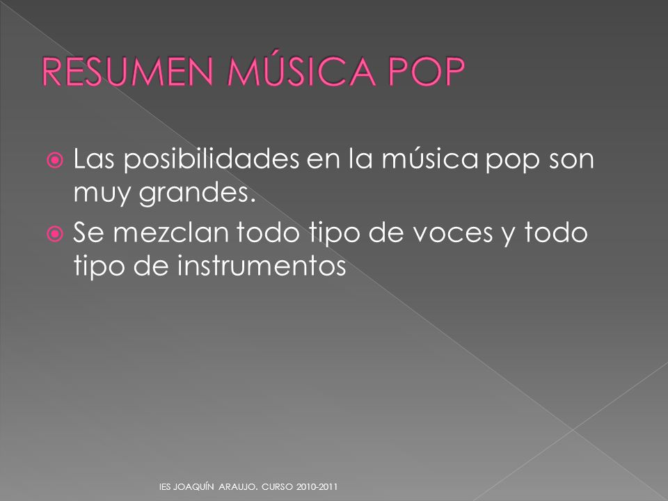 Las posibilidades en la música pop son muy grandes. Se mezclan todo tipo de voces y todo tipo de instrumentos IES JOAQUÍN ARAUJO. CURSO 2010-2011