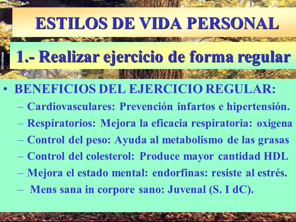 ESTILOS DE VIDA PERSONAL BENEFICIOS DEL EJERCICIO REGULAR: –Cardiovasculares: Prevención infartos e hipertensión. –Respiratorios: Mejora la eficacia r
