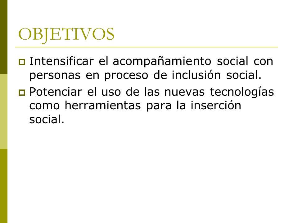 OBJETIVOS Intensificar el acompañamiento social con personas en proceso de inclusión social. Potenciar el uso de las nuevas tecnologías como herramien