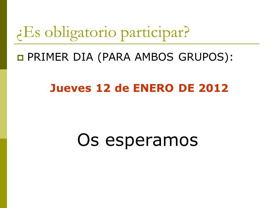 ¿Es obligatorio participar? PRIMER DIA (PARA AMBOS GRUPOS): Jueves 12 de ENERO DE 2012 Os esperamos