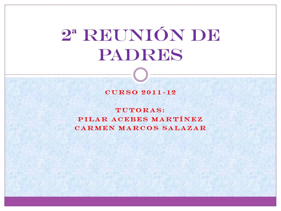CURSO 2011-12 tutoras: PILAR ACEBES MARTÍNEZ CARMEN MARCOS SALAZAR 2ª Reunión de padres