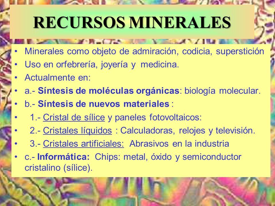 RECURSOS MINERALES Minerales como objeto de admiración, codicia, superstición Uso en orfebrería, joyería y medicina. Actualmente en: a.- Síntesis de m